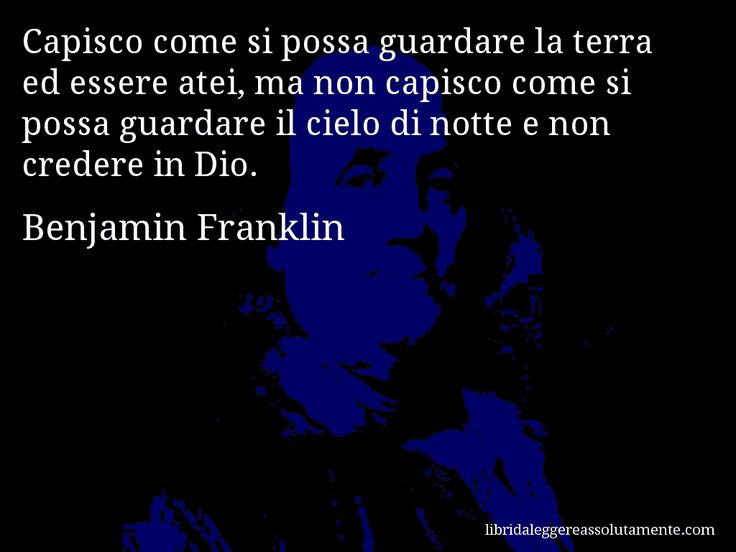 Aforisma di Benjamin Franklin , Capisco come si possa guardare la terra ed essere atei, ma non capisco come si possa guardare il cielo di notte e non credere in Dio.