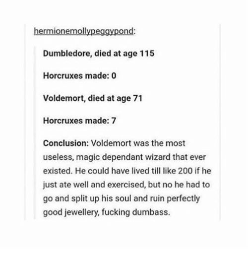 https://pics.me.me/hermionemollypeggypond-dumbledore-died-at-age -115-horcruxes-made-0-voldemort-15218384.png Also he killed a snake who would have lived a peacefull snakelife...