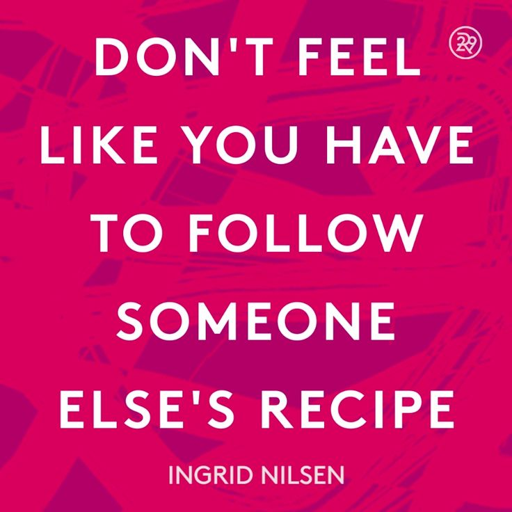 Motivational Inspirational Quotes: Don't Feel Like You Have To Follow Someone Else's Recipe