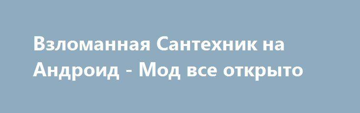 Взломанная Сантехник на Андроид - Мод все открыто http://android-gamerz.ru/1588-vzlomannaya-santehnik-na-android-mod-vse-otkryto.html
