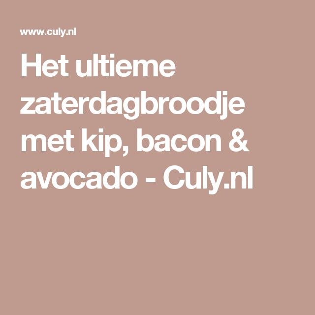 Het ultieme zaterdagbroodje met kip, bacon & avocado - Culy.nl