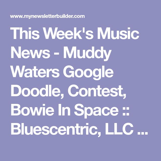 This Week's Music News - Muddy Waters Google Doodle, Contest, Bowie In Space :: Bluescentric, LLC | MyNewsletterBuilder