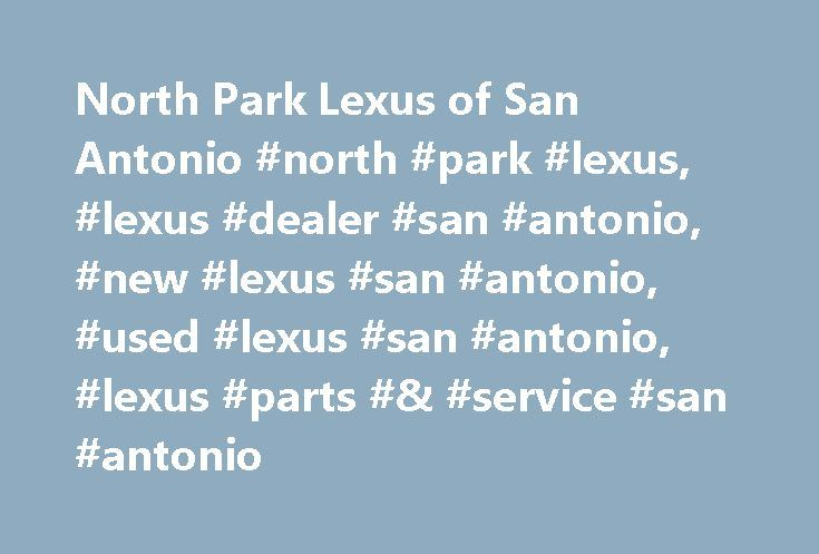 North Park Lexus of San Antonio #north #park #lexus, #lexus #dealer #san #antonio, #new #lexus #san #antonio, #used #lexus #san #antonio, #lexus #parts #& #service #san #antonio http://usa.nef2.com/north-park-lexus-of-san-antonio-north-park-lexus-lexus-dealer-san-antonio-new-lexus-san-antonio-used-lexus-san-antonio-lexus-parts-service-san-antonio/  # North Park Lexus of San Antonio, your premier Lexus dealer The Original North Park Lexus Dealer for South Texas We believe that our customers…
