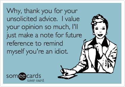 Funny Workplace Ecard: Why, thank you for your unsolicited advice. I value your opinion so much, I'll just make a note for future reference to remind myself you're an idiot.