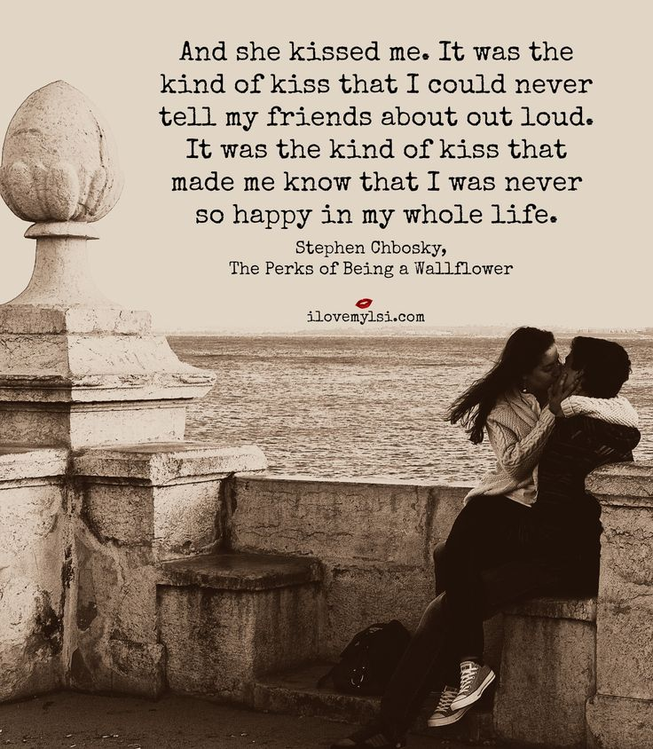 And then she kissed me.  It was the kind of kiss that I could never tell my friends about out loud.  It was the kind of kiss that made me know that I was never so happy in my whole life. ~ Stephen Chobsky, The Perks of Being a Wallflower #love #quotes #relationships