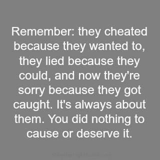 Remember: they cheated because they wanted to, they lied because they could; and now they are sorry because they got caught. It's always about them. You did nothing to cause or deserve it ..