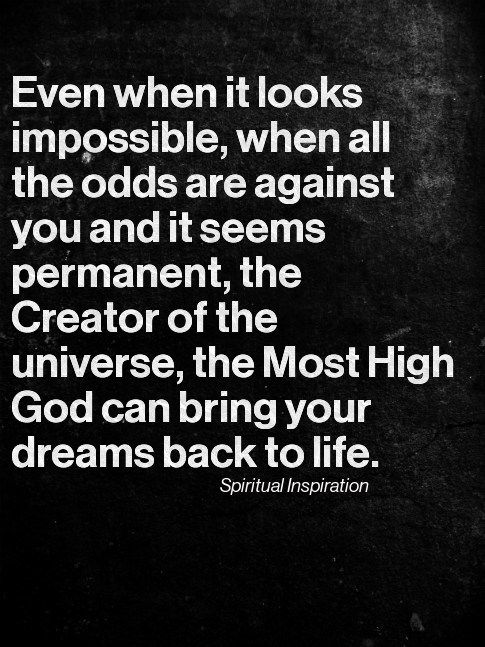 Even when it looks impossible, when all the odds are against you and it seems permanent, the Creator of the universe, the Most High God can bring your dreams back to life.