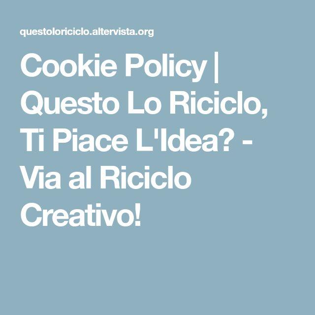 Cookie Policy | Questo Lo Riciclo, Ti Piace L'Idea? - Via al Riciclo Creativo!