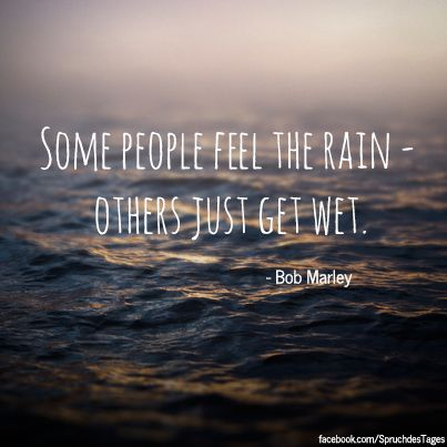 Some people feel the rain – others just get wet.