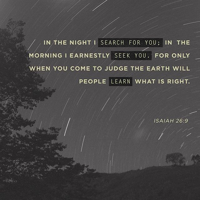 In the night I search for you; in the morning I earnestly seek you. For only when you come to judge the earth will people learn what is right. Isaiah 26:9 NLT http://bible.com/116/isa.26.9.NLT  You can read some of my thoughts about today's verse over on