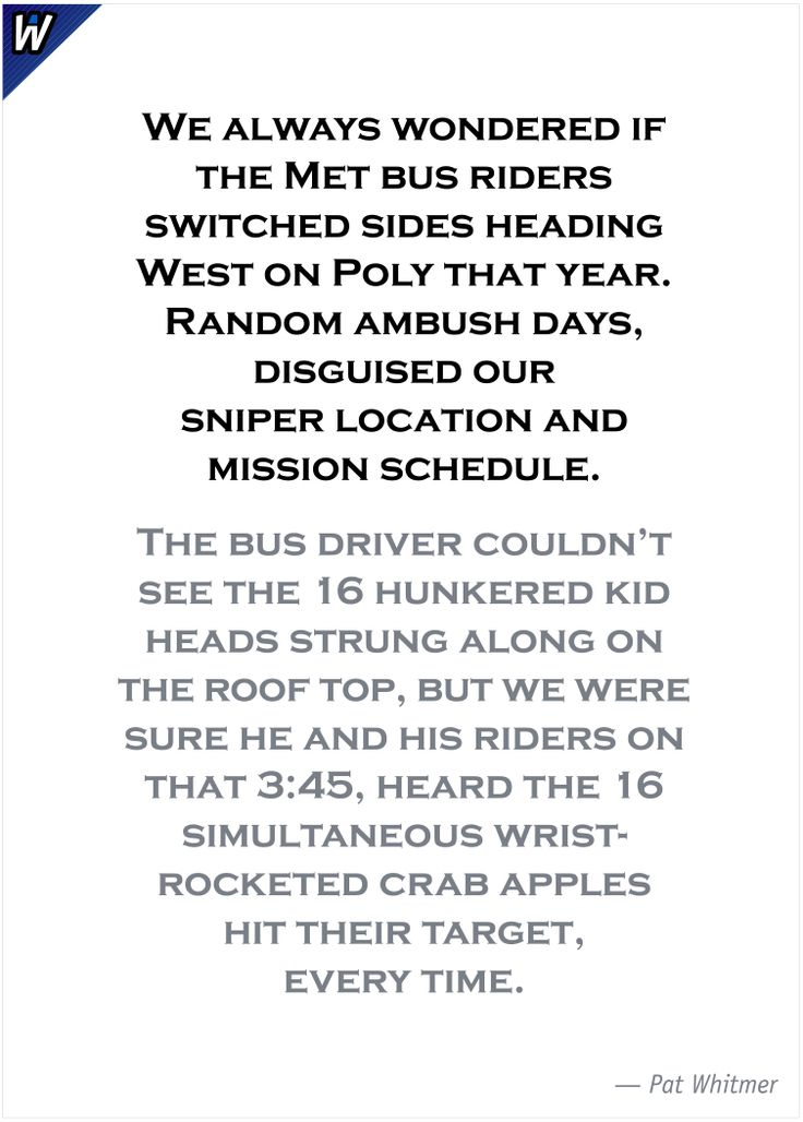 We always wondered if the Met bus riders switched sides heading West on Poly that year. Random ambush days, disguised our sniper location and mission schedule.  The bus driver couldn't see the 16 hunkered kid heads strung along on the roof top, but we were sure he and his riders on that 3:45, heard the 16 simultaneous wrist-rocketed crab apples hit their target, every time. —Pat Whitmer