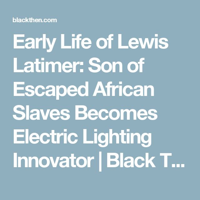 Early Life of Lewis Latimer: Son of Escaped African Slaves Becomes Electric Lighting Innovator | Black Then