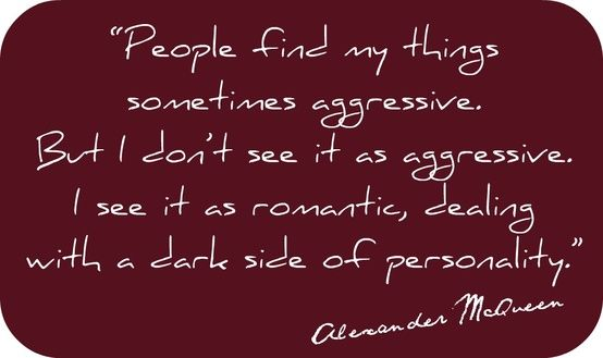 Alexander McQueen quote: People find my things sometimes aggressive. But I don't see it as aggressive, I see it as romantic, dealing with a dark side of personality.