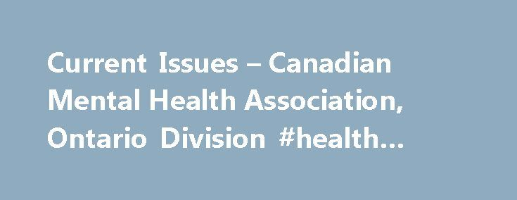 Current Issues – Canadian Mental Health Association, Ontario Division #health #issues http://health.remmont.com/current-issues-canadian-mental-health-association-ontario-division-health-issues/  Current Issues CMHA Ontario is currently providing policy research and advice on the following public policy issues. People with lived experience of mental health issues or addictions (PWLE) may experience discrimination or accessibility barriers in many areas of life, including health services…