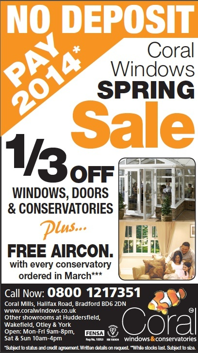 In March it is our Spring Sale with:    * 1/3 off Doors, windows & conservatories  * No deposit & nothing to pay until 2014  * Free air conditioning with every conservatory ordered in March    Offering great savings & value, from a company that's been local to you for almost 25 years.