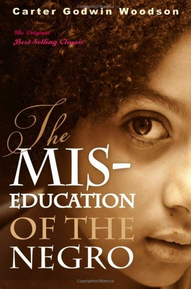 The Mis-Education of The Negro (by Dr. Carter G. Woodson)  Originally released in 1933, The Mis-Education of the Negro continues to resonate today, raising questions that readers are still trying to answer. The impact of slavery on the Black psyche is explored and questions are raised about our education system, such as what and who African Americans are educated for, the difference between education and training