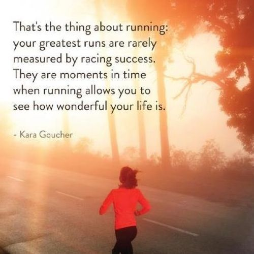 That's the thing about running: your greatest runs are rarely measured by racing success.  They are moments in time when running allows you to see how wonderful your life is.  -- Kara Goucher