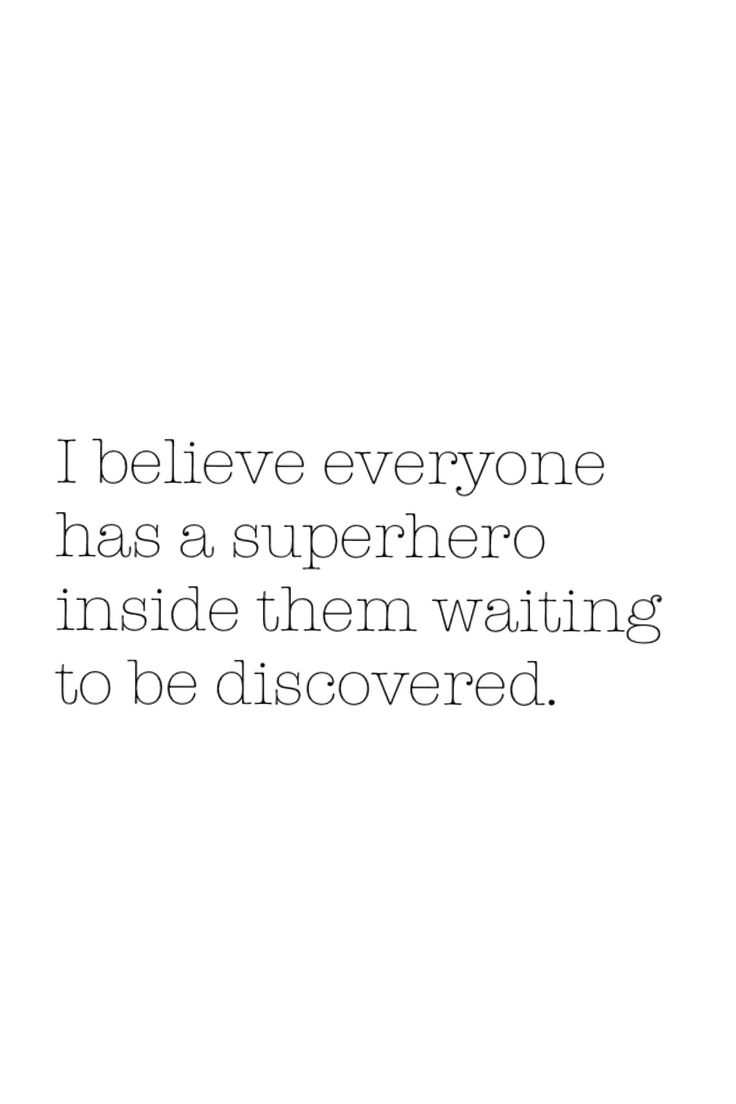I believe everyone has a superhero inside them waiting to be discovered.