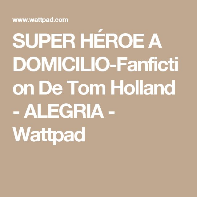 SUPER HÉROE A DOMICILIO-Fanfiction De Tom Holland - ALEGRIA - Wattpad