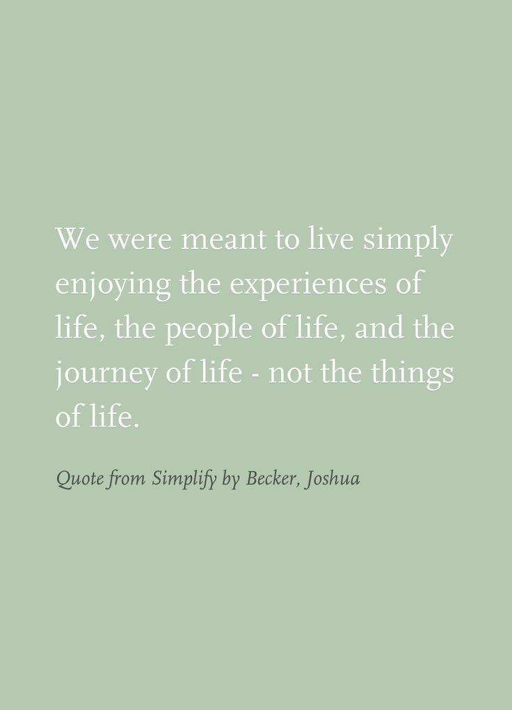Enjoy the experiences of life, not the things of life. >> Minimalism
