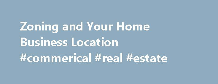 Zoning and Your Home Business Location #commerical #real #estate http://commercial.remmont.com/zoning-and-your-home-business-location-commerical-real-estate/  #meaning of commercial # Zoning and Your Business Location Updated August 16, 2016 What is Zoning? Zoning is the process of planning for land use by a locality to allocate certain kinds of structures in certain areas. Zoning also includes restrictions in different zoning areas, such as height of buildings, use of green space, density…