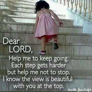 Dear Lord, Help me to keep going. each step gets harder but help me not to stop. I know the view is beautiful with you at the top.