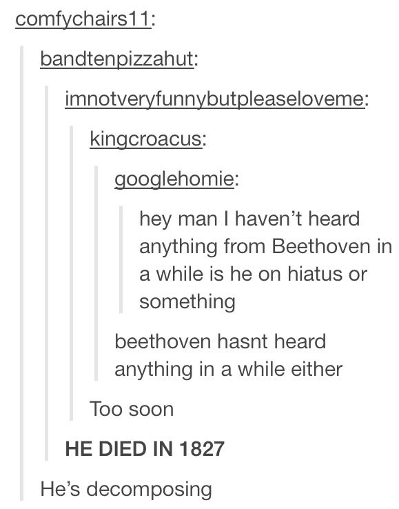 Beethoven being deaf jokes are probably my favorite thing.