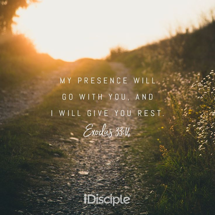 Exodus 33:14 - My Presence will go with you, and I will give you rest.