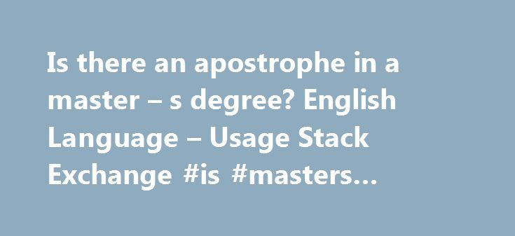 """Is there an apostrophe in a master – s degree? English Language – Usage Stack Exchange #is #masters #degree http://idaho.remmont.com/is-there-an-apostrophe-in-a-master-s-degree-english-language-usage-stack-exchange-is-masters-degree/  # I always use """"master's degree"""". Read the following article for more details: Masters Degree or Master's Degree?by Maeve Maddox To answer this question, I've consulted the MLA Handbook for Writers of Research Papers, and some university dissertation…"""