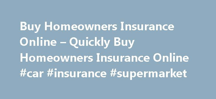Buy Homeowners Insurance Online – Quickly Buy Homeowners Insurance Online #car #insurance #supermarket http://insurance.remmont.com/buy-homeowners-insurance-online-quickly-buy-homeowners-insurance-online-car-insurance-supermarket/  #buy insurance online # Finding Great Online Rates Your credit score is one of the primary things that homeowners insurance carriers are going to examine when you buy homeowners insurance online. If you have bad credit, many of the different carriers are going to…