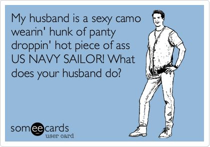My husband is a sexy camo wearin' hunk of panty droppin' hot piece of ass US NAVY SAILOR! What does your husband do?