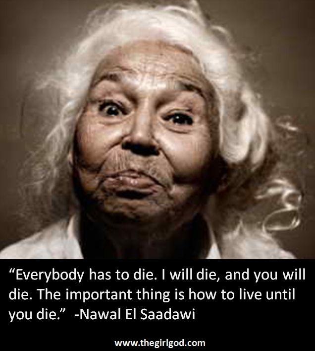 """Everybody has to die. I will die, and you will die. The important thing is how to live until you die.""  -Nawal El Saadawi"