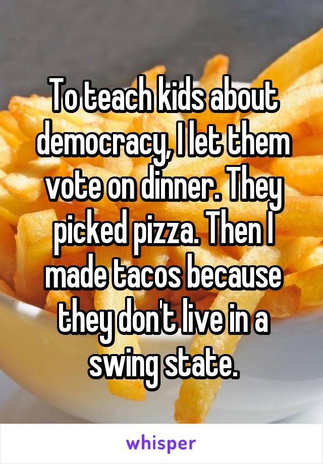 To teach kids about democracy, I let them vote on dinner. They picked pizza. Then I made tacos because they don't live in a swing state.