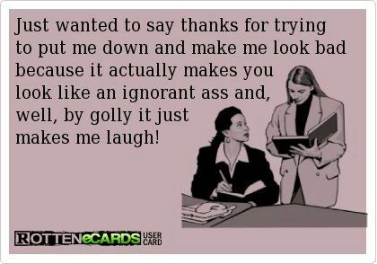 I would LOVE to say this to a previous co-worker, but she's not worth my time! Besides she's made such a fool of herself and EVERYONE there tells me about it!! Lol