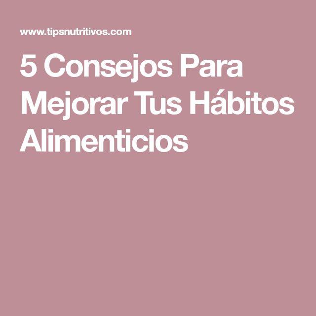 5 Consejos Para Mejorar Tus Hábitos Alimenticios