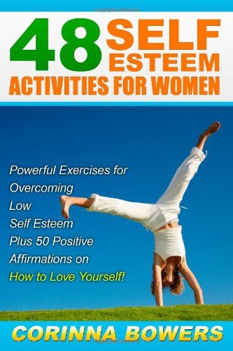 48 Self Esteem Activities for Women: Powerful Exercises for  Overcoming Low Self Esteem  Plus 50 Positive Affirmations on  How to Love Yourself!/Corinna Bowers