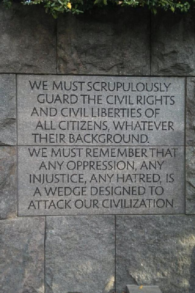"""We Must Scrupulously guard the civil rights and civil liberties of all citizens, whatever their background. We must remember that any oppression, any injustice, any hatred, is a wedge designed to attack our civilization."" - Franklin D Roosevelt"