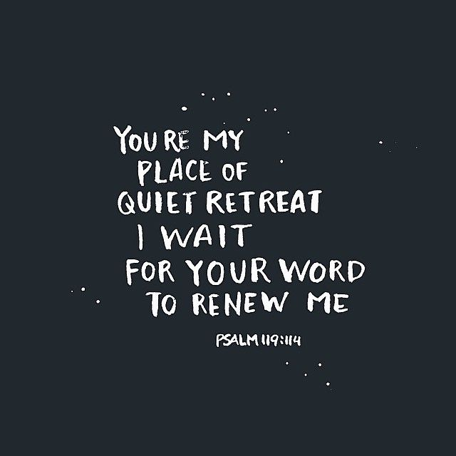 You're my place of quiet retreat. I wait for your word to renew me. Psalm 119:114