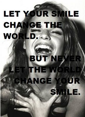 Let your smile change the world. But never let the world change your smile.