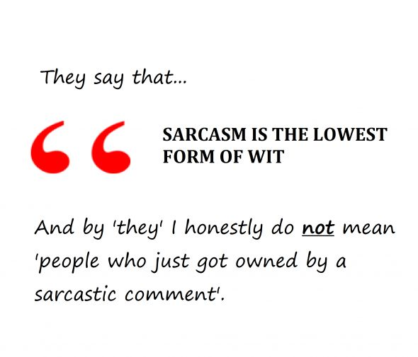 Sarcastic Quotes About Opinions | They Say That Sarcasm It The Lowest Form Of Wit - Sarcastic Quote
