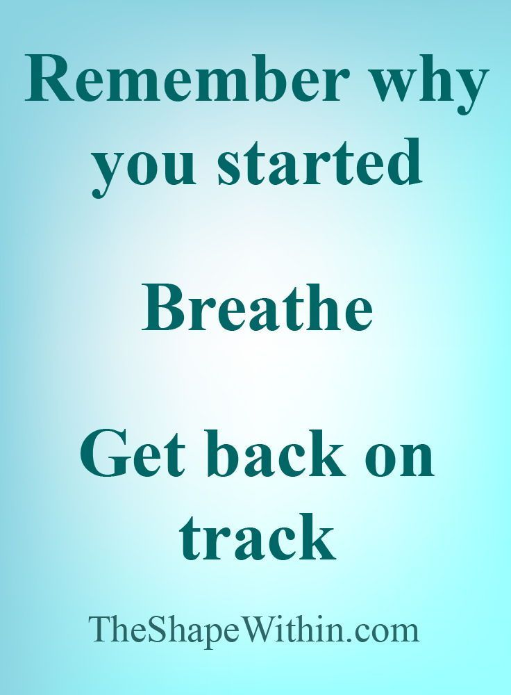 Remember why you started, breathe, get back on track - Weight loss