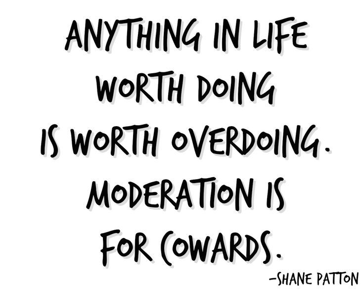 Anything in life worth doing is worth overdoing ...