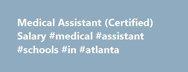 Medical Assistant (Certified) Salary #medical #assistant #schools #in #atlanta http://answer.nef2.com/medical-assistant-certified-salary-medical-assistant-schools-in-atlanta/  # Medical Assistant (Certified) Salary Job Description for Medical Assistant (Certified) Certified medical assistants most often work in a doctor's office, a nursing care center, or another medical facility such as a hospital, nursing home, or pharmacy. Their responsibilities include providing continuing patient care…