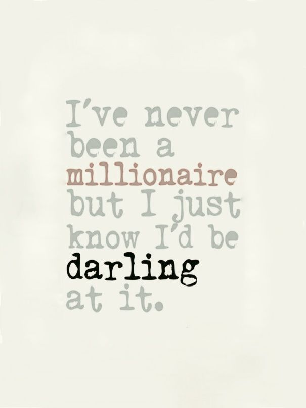 Ive never been a millionaire, but I just know Id be darling at it. ~Dorothy Park
