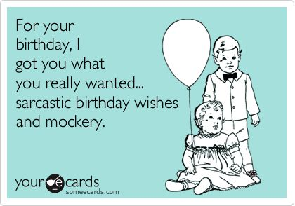 For your birthday, I got you what you really wanted... sarcastic birthday wishes and mockery.