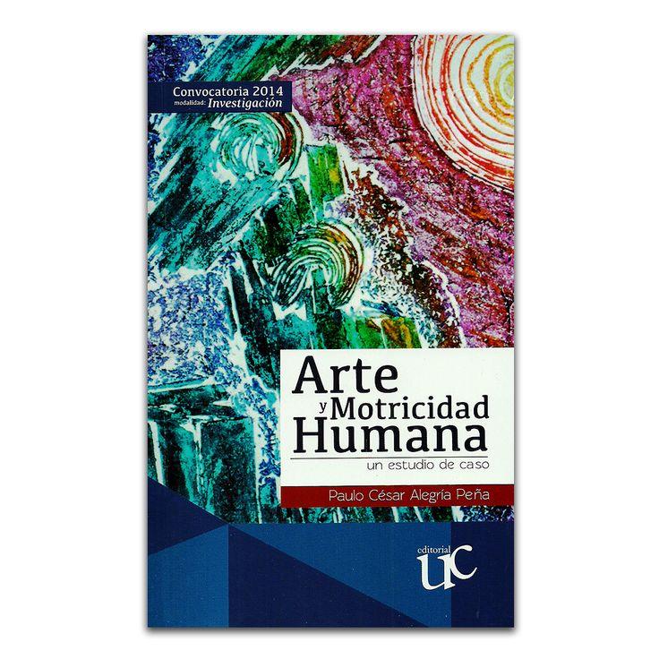 Arte y motricidad Humana. Un estudio de caso – Paulo César Alegría Peña – Universidad del Cauca www.librosyeditores.com Editores y distribuidores.