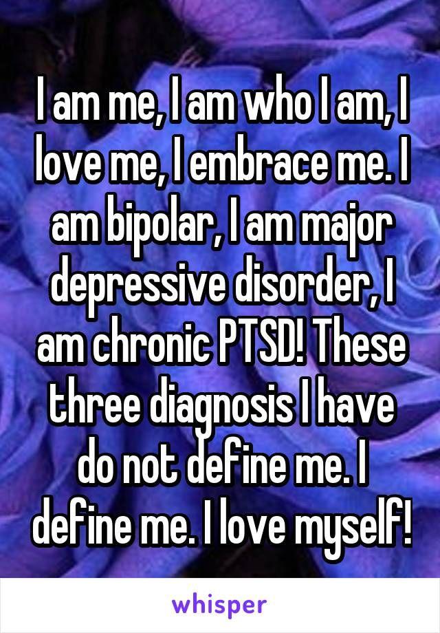 I am me, I am who I am, I love me, I embrace me. I am bipolar, I am major depressive disorder, I am chronic PTSD! These three diagnosis I have do not define me. I define me. I love myself!