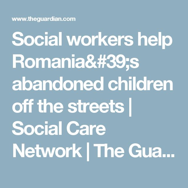 Social workers help Romania's abandoned children off the streets | Social Care Network | The Guardian
