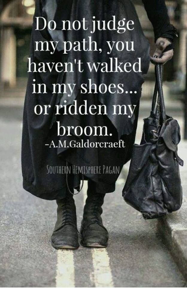 Do not judge my path, you haven't walked in my shoes.... or ridden my broom
