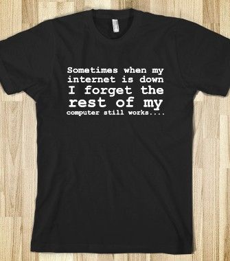 Sometimes when my internet is down I forget the rest of my computer still works....  - Geek T Shirts - Skreened T-shirts, Organic Shirts, Ho...